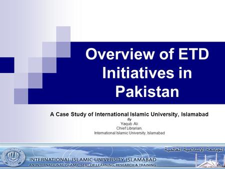 Overview of ETD Initiatives in Pakistan A Case Study of International Islamic University, Islamabad By Yaqub Ali Chief Librarian, International Islamic.