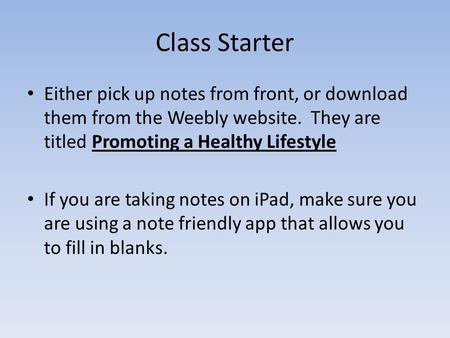 Class Starter Either pick up notes from front, or download them from the Weebly website. They are titled Promoting a Healthy Lifestyle If you are taking.