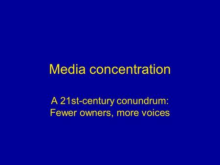 Media concentration A 21st-century conundrum: Fewer owners, more voices.