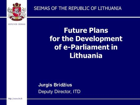 Future Plans for the Development of e-Parliament in Lithuania SEIMAS OF THE REPUBLIC OF LITHUANIA Jurgis Bridžius Deputy Director, ITD.