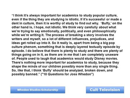 "Cult Television Whedon Studies Scholarship ""I think it's always important for academics to study popular culture, even if the thing they are studying is."