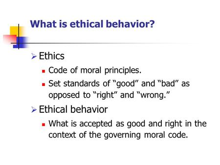 "What is ethical behavior?  Ethics Code of moral principles. Set standards of ""good"" and ""bad"" as opposed to ""right"" and ""wrong.""  Ethical behavior What."
