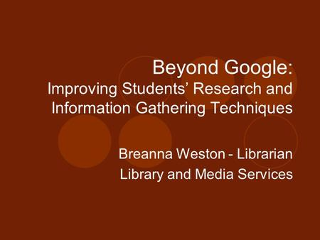 Beyond Google: Improving Students' Research and Information Gathering Techniques Breanna Weston - Librarian Library and Media Services.