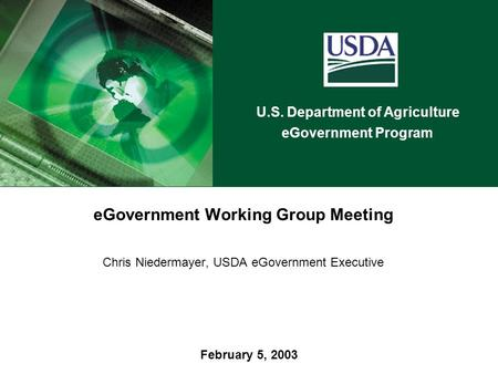 U.S. Department of Agriculture eGovernment Program February 5, 2003 eGovernment Working Group Meeting Chris Niedermayer, USDA eGovernment Executive.