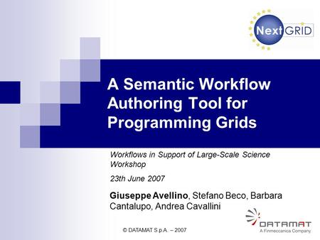 © DATAMAT S.p.A. – 2007 1 Giuseppe Avellino, Stefano Beco, Barbara Cantalupo, Andrea Cavallini A Semantic Workflow Authoring Tool for Programming Grids.