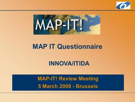 MAP-IT! Review Meeting 5 March 2008 - Brussels MAP IT Questionnaire INNOVA/ITIDA.