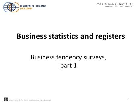 Copyright 2010, The World Bank Group. All Rights Reserved. Business tendency surveys, part 1 1 Business statistics and registers.