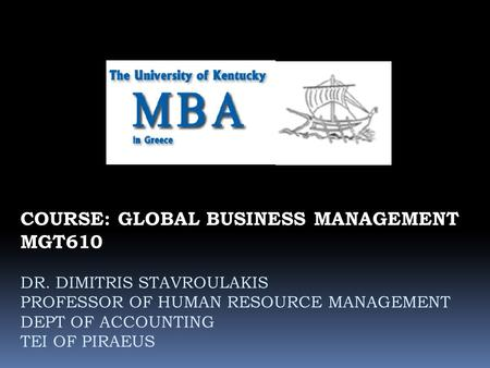 COURSE: GLOBAL BUSINESS MANAGEMENT MGT610 DR. DIMITRIS STAVROULAKIS PROFESSOR OF HUMAN RESOURCE MANAGEMENT DEPT OF ACCOUNTING TEI OF PIRAEUS.