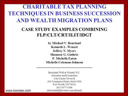 CHARITABLE TAX PLANNING TECHNIQUES IN BUSINESS SUCCESSION AND WEALTH MIGRATION PLANS CASE STUDY EXAMPLES COMBINING FLP/CLT/CRT/ILIT/IDGT by Michael V.