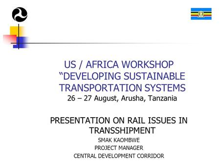 "US / AFRICA WORKSHOP ""DEVELOPING SUSTAINABLE TRANSPORTATION SYSTEMS 26 – 27 August, Arusha, Tanzania PRESENTATION ON RAIL ISSUES IN TRANSSHIPMENT SMAK."