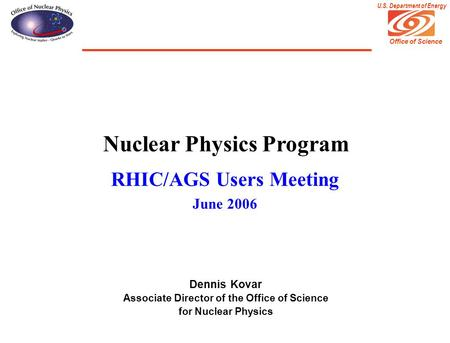 Office of Science U.S. Department of Energy Nuclear Physics Program RHIC/AGS Users Meeting June 2006 Dennis Kovar Associate Director of the Office of Science.