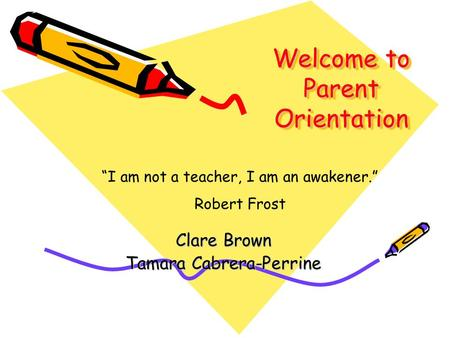 "Welcome to Parent Orientation Clare Brown Tamara Cabrera-Perrine ""I am not a teacher, I am an awakener."" Robert Frost."