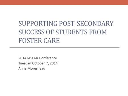 SUPPORTING POST-SECONDARY SUCCESS OF STUDENTS FROM FOSTER CARE 2014 IASFAA Conference Tuesday October 7, 2014 Anna Moreshead.