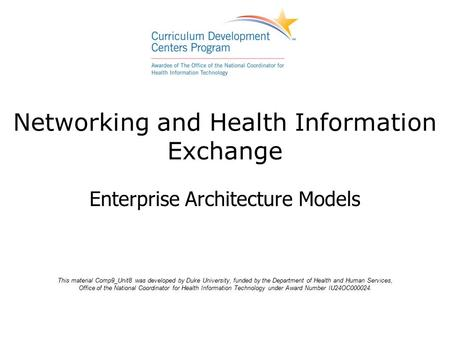 Enterprise Architecture Models Networking and Health Information Exchange This material Comp9_Unit8 was developed by Duke University, funded by the Department.