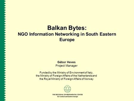 Balkan Bytes: NGO Information Networking in South Eastern Europe Gábor Heves Project Manager Funded by the Ministry of Environment of Italy, the Ministry.