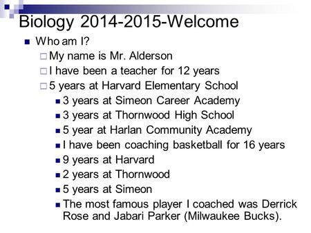 Biology 2014-2015-Welcome Who am I?  My name is Mr. Alderson  I have been a teacher for 12 years  5 years at Harvard Elementary School 3 years at Simeon.