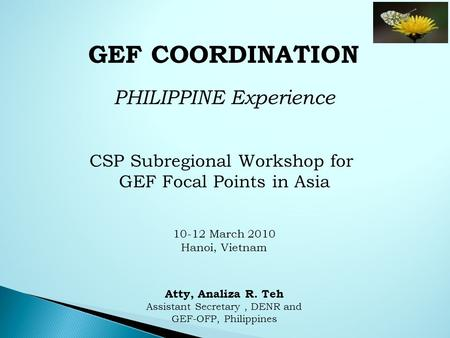GEF COORDINATION PHILIPPINE Experience CSP Subregional Workshop for GEF Focal Points in Asia 10-12 March 2010 Hanoi, Vietnam Atty, Analiza R. Teh Assistant.