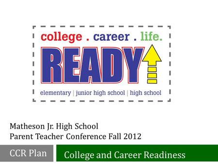 Matheson Jr. High School Parent Teacher Conference Fall 2012 College and Career Readiness CCR Plan.