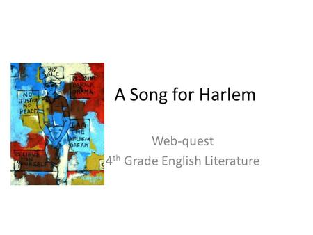 A Song for Harlem Web-quest 4 th Grade English Literature.