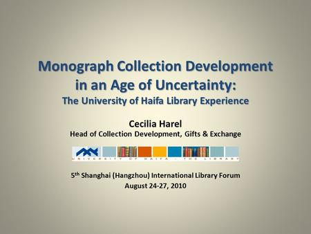 Monograph Collection Development in an Age of Uncertainty: The University of Haifa Library Experience Cecilia Harel Head of Collection Development, Gifts.