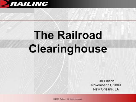 © 2007 Railinc. All rights reserved. The Railroad Clearinghouse Jim Pinson November 11, 2009 New Orleans, LA.