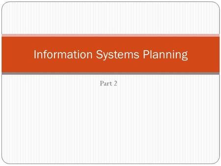 Part 2 Information Systems Planning. Information Systems Planning in an organization 2 Need for planning Improperly planned projects result in systems.