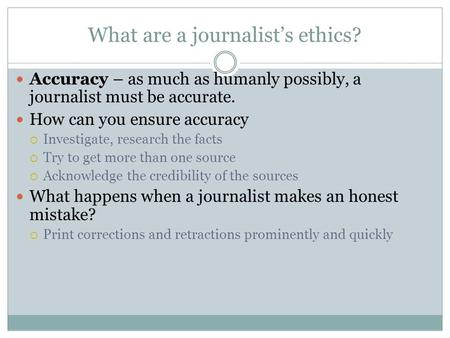 What are a journalist's ethics? Accuracy – as much as humanly possibly, a journalist must be accurate. How can you ensure accuracy  Investigate, research.