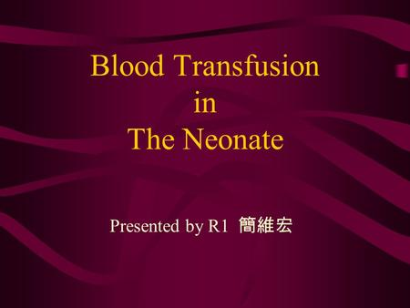 Blood Transfusion in The Neonate Presented by R1 簡維宏.