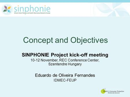 Concept and Objectives SINPHONIE Project kick-off meeting 10-12 November, REC Conference Center, Szentendre Hungary Eduardo de Oliveira Fernandes IDMEC-FEUP.