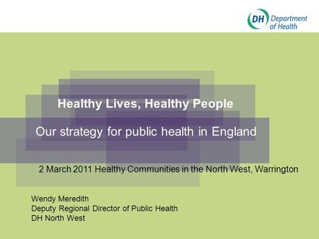 Healthy Lives, Healthy People Our strategy for public health in England Wendy Meredith Deputy Regional Director of Public Health DH North West 2 March.