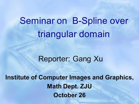 Seminar on B-Spline over triangular domain Reporter: Gang Xu Institute of Computer Images and Graphics, Math Dept. ZJU October 26.