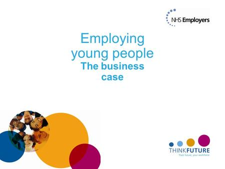 Employing young people The business case. The challenge Workforce supply (insert turnover figure) An ageing workforce, with young people under- represented.