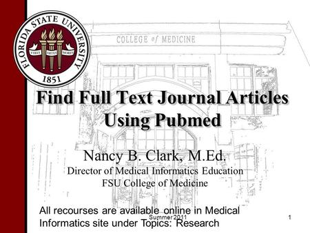Find Full Text Journal Articles Using Pubmed Nancy B. Clark, M.Ed. Director of Medical Informatics Education FSU College of Medicine 1 All recourses are.