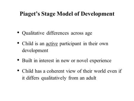 Piaget's Stage Model of Development Qualitative differences across age Child is an active participant in their own development Built in interest in new.