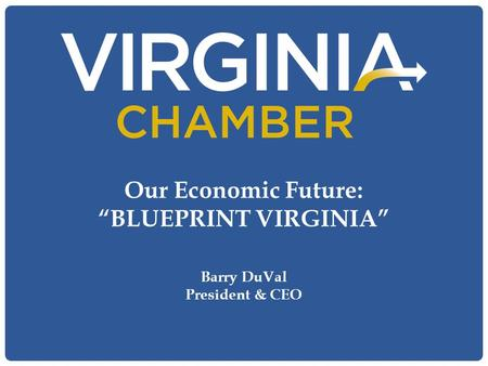 "Our Economic Future: ""BLUEPRINT VIRGINIA"" Barry DuVal President & CEO."