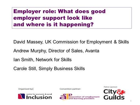 1 Employer role: What does good employer support look like and where is it happening? David Massey, UK Commission for Employment & Skills Andrew Murphy,