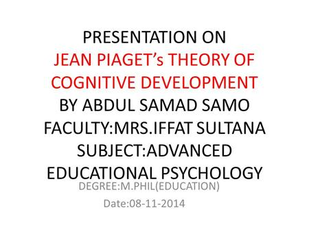 PRESENTATION ON JEAN PIAGET's THEORY OF COGNITIVE DEVELOPMENT BY ABDUL SAMAD SAMO FACULTY:MRS.IFFAT SULTANA SUBJECT:ADVANCED EDUCATIONAL PSYCHOLOGY DEGREE:M.PHIL(EDUCATION)
