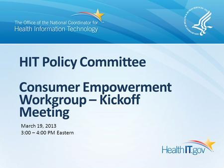HIT Policy Committee Consumer Empowerment Workgroup – Kickoff Meeting March 19, 2013 3:00 – 4:00 PM Eastern.