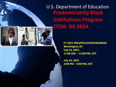 Predominantly Black Institutions Program CFDA: 84.382A FY 2015 PREAPPLICATION WEBINAR Washington, DC July 14, 2015 11:00 AM. – 12:00 PM, EDT July 14, 2015.