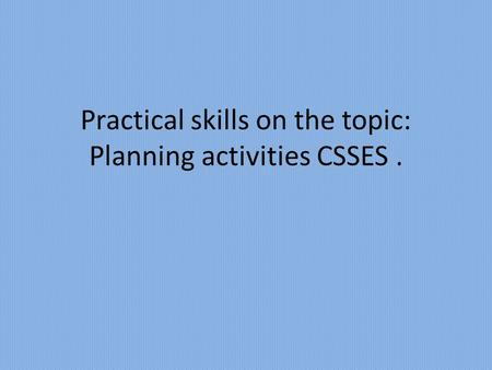 Practical skills on the topic: Planning activities CSSES.
