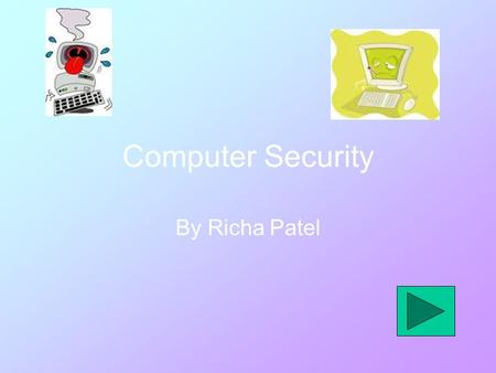 Computer Security By Richa Patel. Viruses A Virus is something that you can get on you on your computer which can damage documents on your computer. What.
