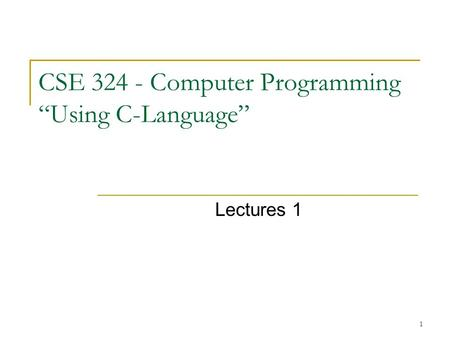 "1 CSE 324 - Computer Programming ""Using C-Language"" Lectures 1."