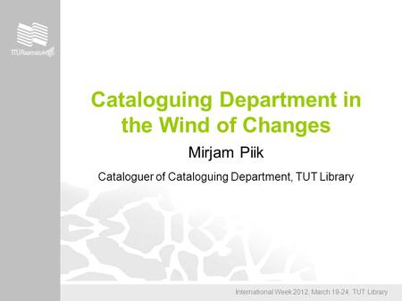 International Week 2012, March 19-24, TUT Library Cataloguing Department in the Wind of Changes Mirjam Piik Cataloguer of Cataloguing Department, TUT Library.