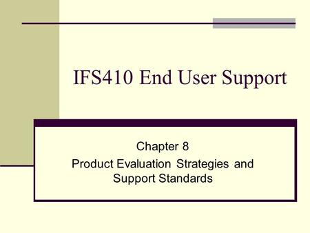 IFS410 End User Support Chapter 8 Product Evaluation Strategies and Support Standards.