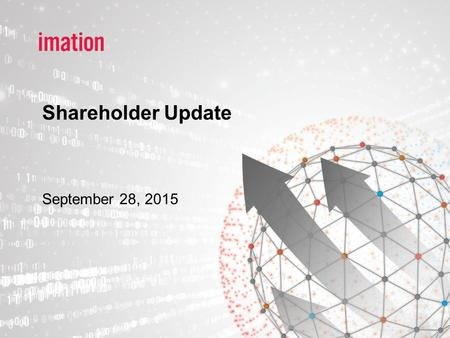 Shareholder Update September 28, 2015. Imation Corporate Overview 2 >Over the past two months, the Board of Directors has acted swiftly to assess the.