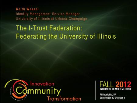 The I-Trust Federation: Federating the University of Illinois Keith Wessel Identity Management Service Manager University of Illinois at Urbana-Champaign.