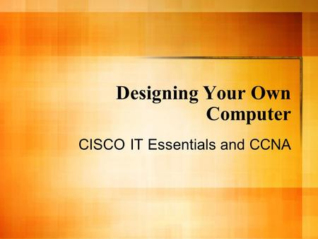 Designing Your Own Computer CISCO IT Essentials and CCNA.
