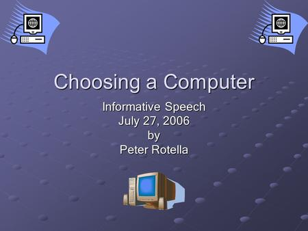 Choosing a Computer Informative Speech July 27, 2006 by Peter Rotella.