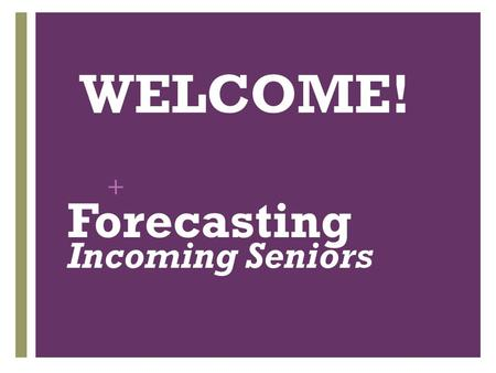 + WELCOME! Forecasting Incoming Seniors. + Forecasting: Step by Step 1. Listen carefully to THIS PRESENTATION! 2. Fill out Forecasting Sheet. 3. Discuss.