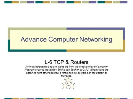 Advance Computer Networking L-6 TCP & Routers Acknowledgments: Lecture slides are from the graduate level Computer Networks course thought by Srinivasan.